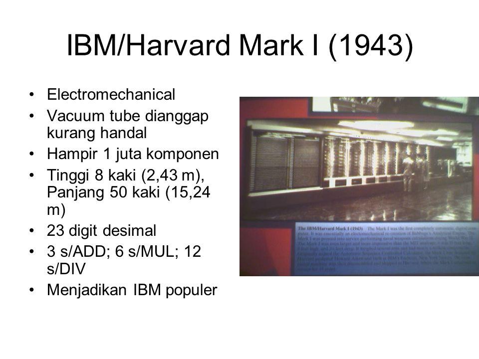 IBM/Harvard Mark I (1943) •Electromechanical •Vacuum tube dianggap kurang handal •Hampir 1 juta komponen •Tinggi 8 kaki (2,43 m), Panjang 50 kaki (15,24 m) •23 digit desimal •3 s/ADD; 6 s/MUL; 12 s/DIV •Menjadikan IBM populer
