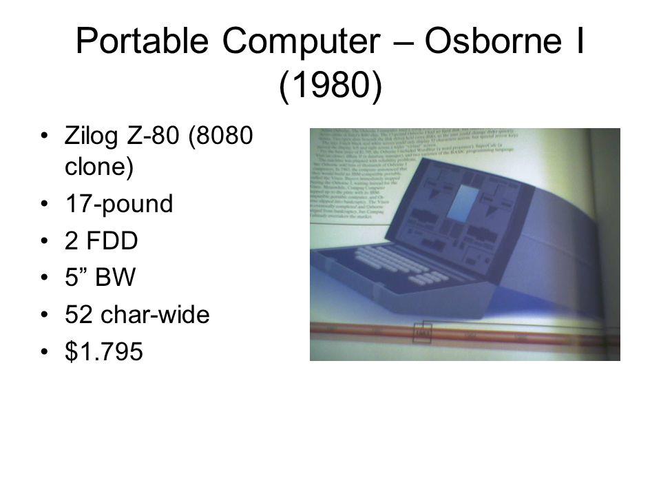 Portable Computer – Osborne I (1980) •Zilog Z-80 (8080 clone) •17-pound •2 FDD •5 BW •52 char-wide •$1.795
