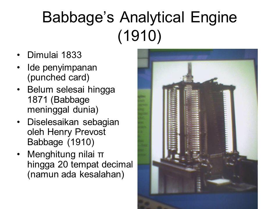 Babbage's Analytical Engine (1910) •Dimulai 1833 •Ide penyimpanan (punched card) •Belum selesai hingga 1871 (Babbage meninggal dunia) •Diselesaikan sebagian oleh Henry Prevost Babbage (1910) •Menghitung nilai π hingga 20 tempat decimal (namun ada kesalahan)