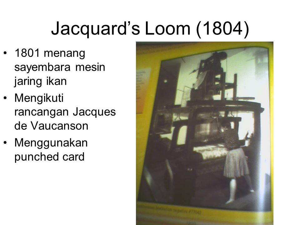 Jacquard's Loom (1804) •1801 menang sayembara mesin jaring ikan •Mengikuti rancangan Jacques de Vaucanson •Menggunakan punched card
