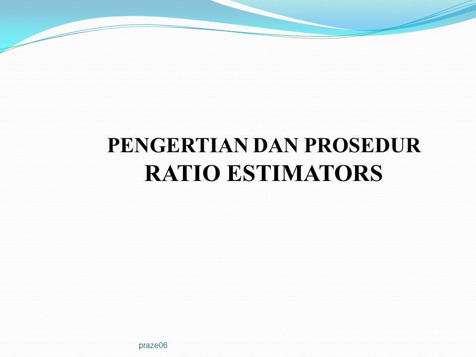 praze06 Definisi: Ratio Estimators adalah suatu metode estimasi dengan mengambil manfaat hubungan yang kuat antara variabel pendukung, x i, dengan variabel yang diteliti, y i, (Jumlah populasi X dari x i harus diketahui) yang bertujuan memperoleh peningkatan penelitian.