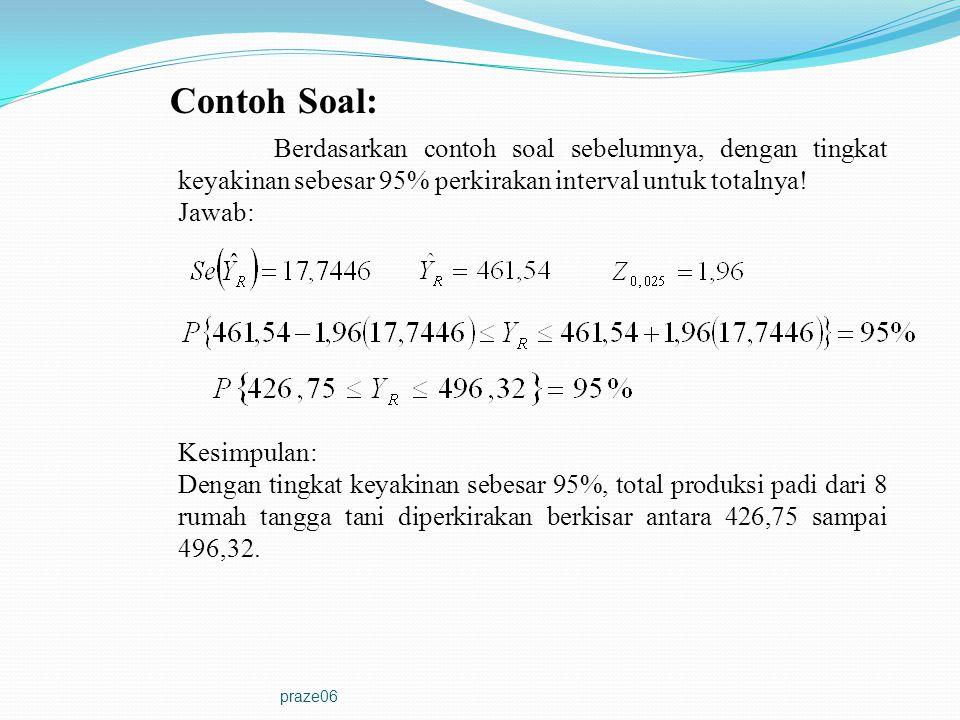 praze06 Contoh Soal: Berdasarkan contoh soal sebelumnya, dengan tingkat keyakinan sebesar 95% perkirakan interval untuk totalnya! Jawab: Kesimpulan: D