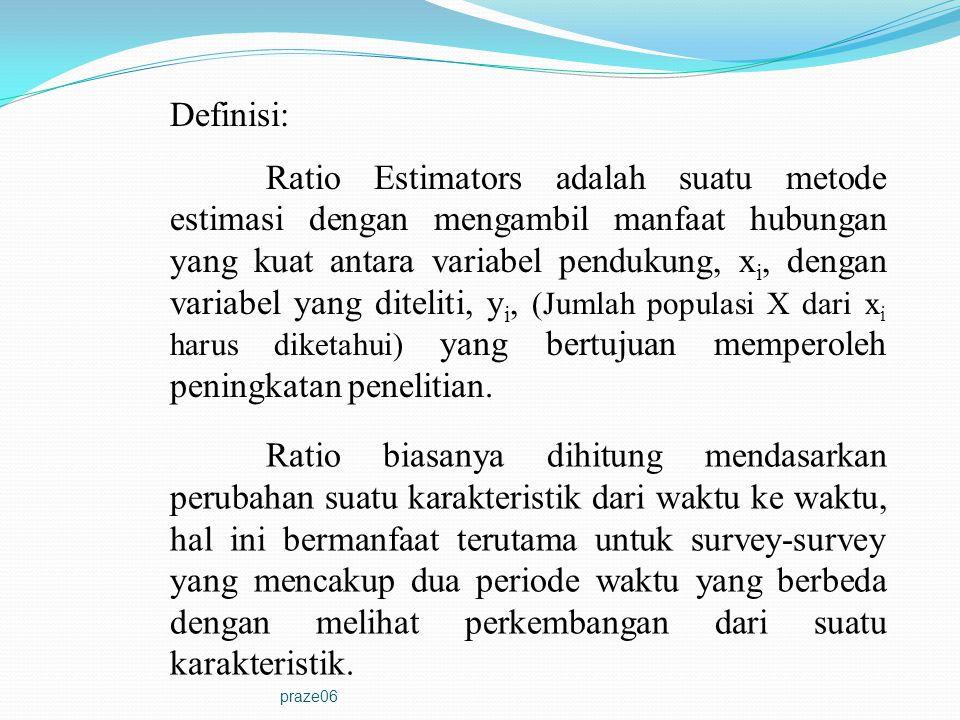 praze06 Definisi: Ratio Estimators adalah suatu metode estimasi dengan mengambil manfaat hubungan yang kuat antara variabel pendukung, x i, dengan var