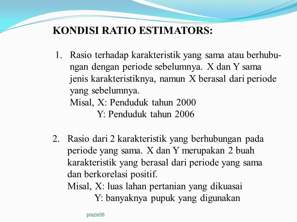 praze06 KONDISI RATIO ESTIMATORS: 1.Rasio terhadap karakteristik yang sama atau berhubu- ngan dengan periode sebelumnya. X dan Y sama jenis karakteris