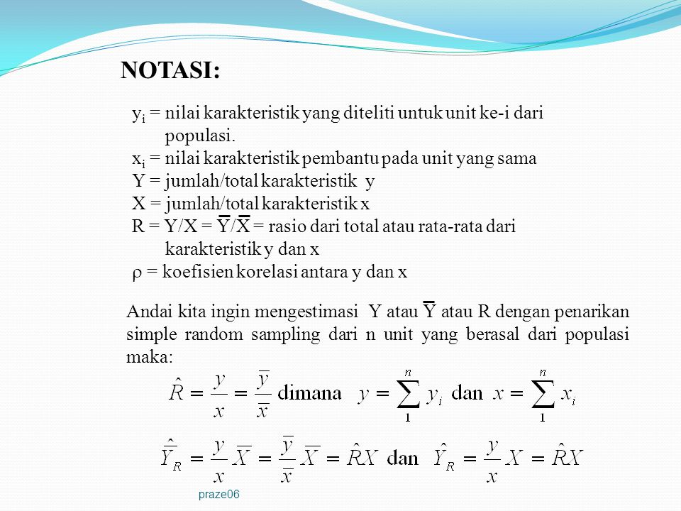 praze06 NOTASI: y i = nilai karakteristik yang diteliti untuk unit ke-i dari populasi. x i = nilai karakteristik pembantu pada unit yang sama Y = juml