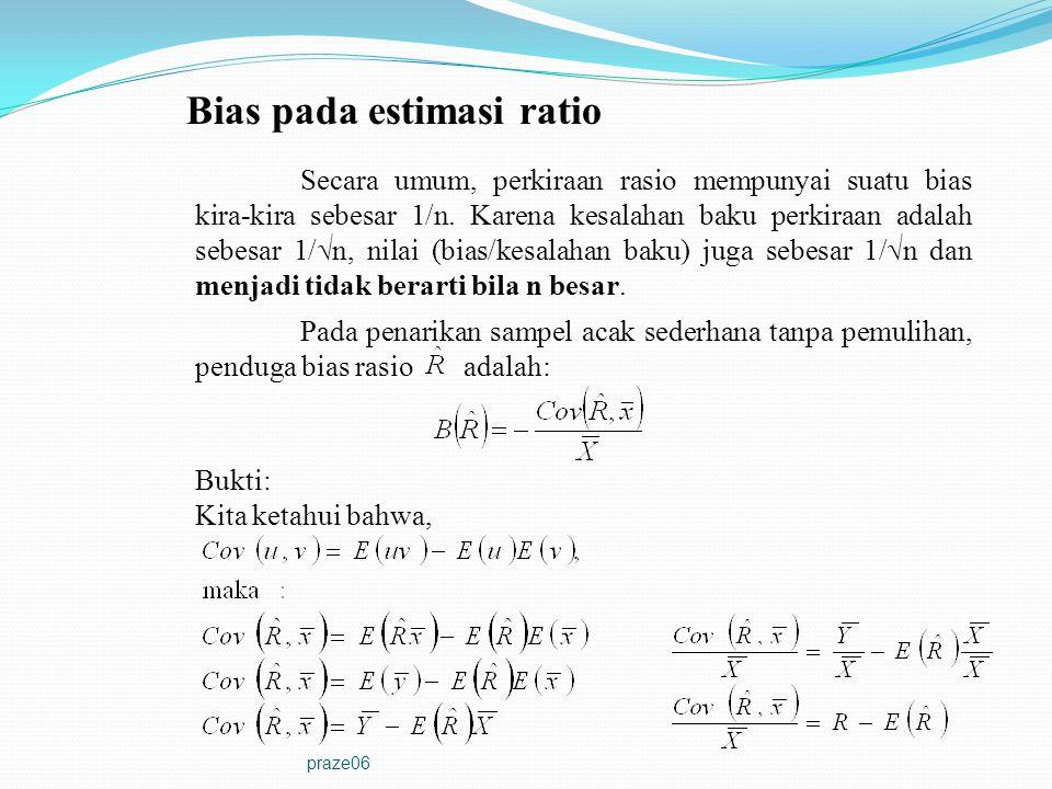 praze06 Bias pada estimasi ratio (lanjutan) Pendekatan orde pertama bias relatif penduga rasio dalam penarikan sampel acak sederhana tanpa pengembalian adalah: dimana: Sehingga: