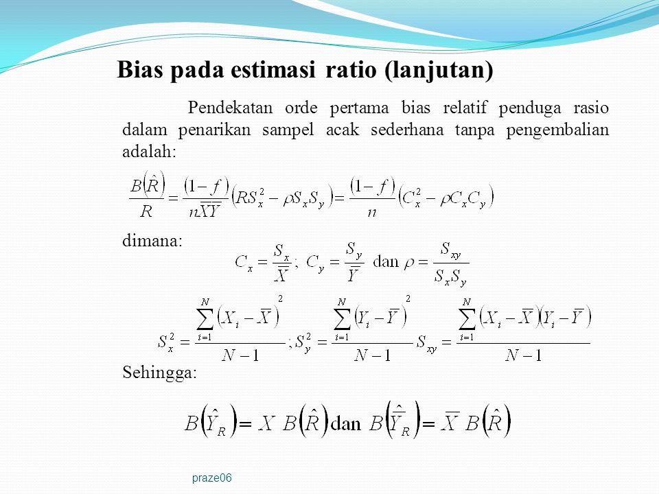 praze06 Pendekatan Penduga Ragam Rasio Mengingat penduga rasio merupakan penduga yang bias, MSE selalu digunakan untuk membandingkan dengan ragam penduga lainnya (misalnya SRS) dalam rangka mencari efisiensi penduga rasio.