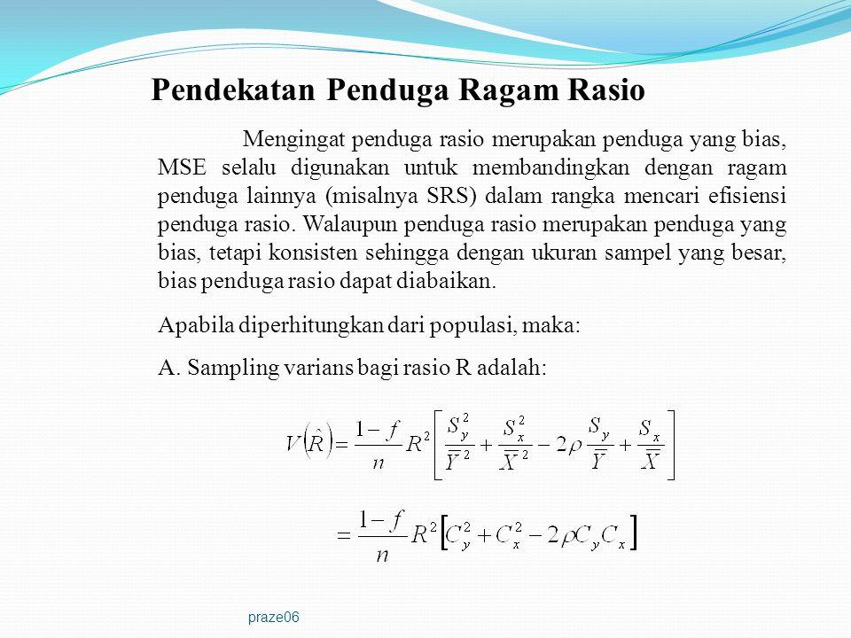 praze06 Pendekatan Penduga Ragam Rasio Mengingat penduga rasio merupakan penduga yang bias, MSE selalu digunakan untuk membandingkan dengan ragam pend