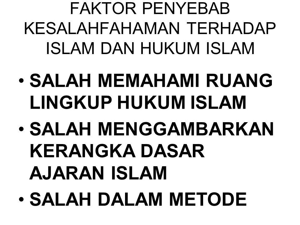 FAKTOR PENYEBAB KESALAHFAHAMAN TERHADAP ISLAM DAN HUKUM ISLAM •SALAH MEMAHAMI RUANG LINGKUP HUKUM ISLAM •SALAH MENGGAMBARKAN KERANGKA DASAR AJARAN ISL