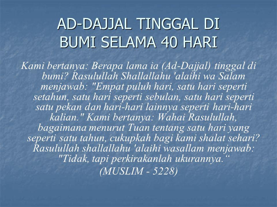 AD-DAJJAL TINGGAL DI BUMI SELAMA 40 HARI Kami bertanya: Berapa lama ia (Ad-Dajjal) tinggal di bumi? Rasulullah Shallallahu 'alaihi wa Salam menjawab: