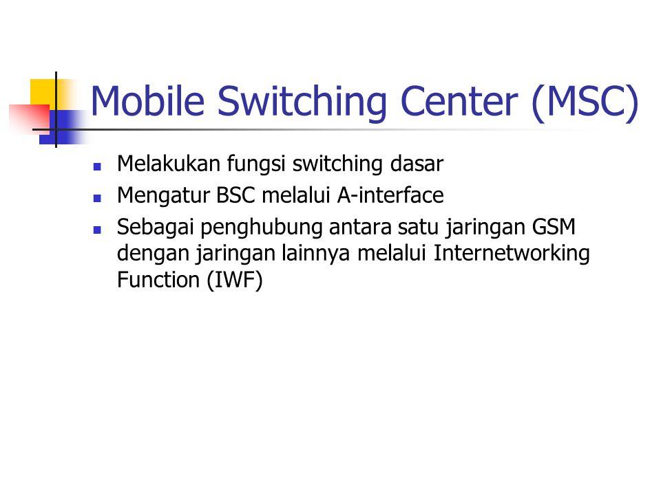 Mobile Switching Center (MSC)  Melakukan fungsi switching dasar  Mengatur BSC melalui A-interface  Sebagai penghubung antara satu jaringan GSM deng