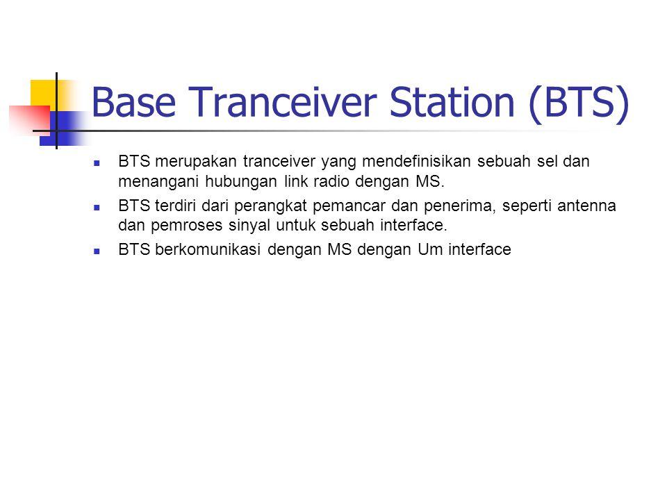 Base Tranceiver Station (BTS)  BTS merupakan tranceiver yang mendefinisikan sebuah sel dan menangani hubungan link radio dengan MS.  BTS terdiri dar