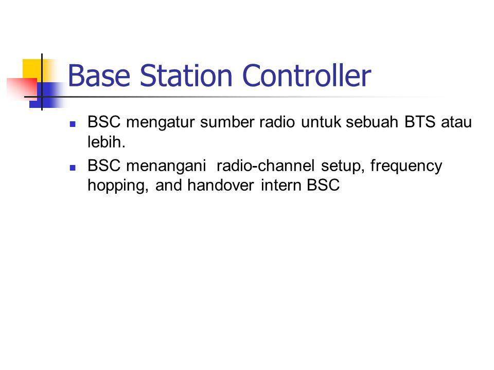 Base Station Controller  BSC mengatur sumber radio untuk sebuah BTS atau lebih.  BSC menangani radio-channel setup, frequency hopping, and handover