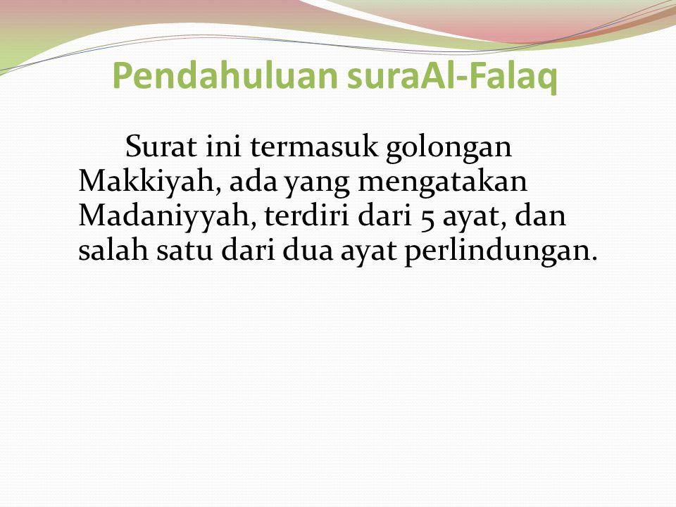 Pendahuluan suraAl-Falaq Surat ini termasuk golongan Makkiyah, ada yang mengatakan Madaniyyah, terdiri dari 5 ayat, dan salah satu dari dua ayat perli