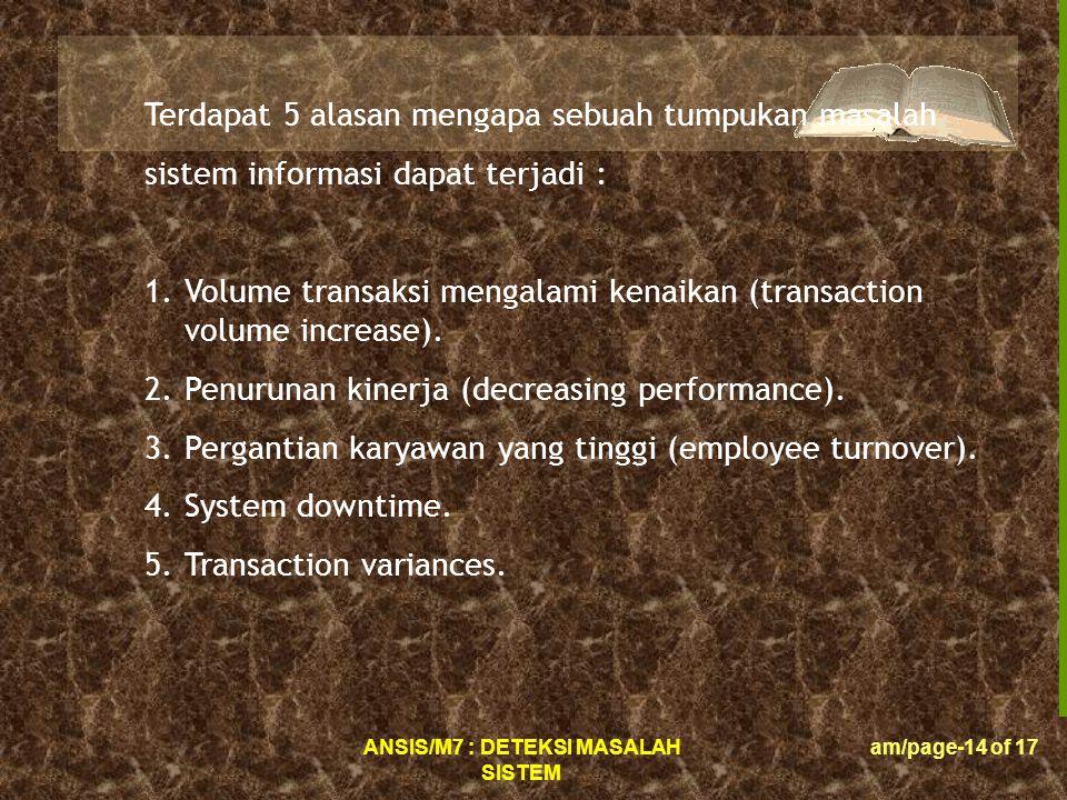 ANSIS/M7 : DETEKSI MASALAH SISTEM am/page-14 of 17 Terdapat 5 alasan mengapa sebuah tumpukan masalah sistem informasi dapat terjadi : 1.Volume transaksi mengalami kenaikan (transaction volume increase).