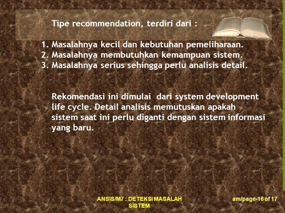 ANSIS/M7 : DETEKSI MASALAH SISTEM am/page-16 of 17 Tipe recommendation, terdiri dari : 1.Masalahnya kecil dan kebutuhan pemeliharaan.