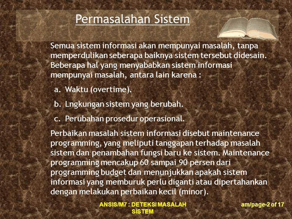 ANSIS/M7 : DETEKSI MASALAH SISTEM am/page-2 of 17 Permasalahan Sistem Semua sistem informasi akan mempunyai masalah, tanpa memperdulikan seberapa baiknya sistem tersebut didesain.