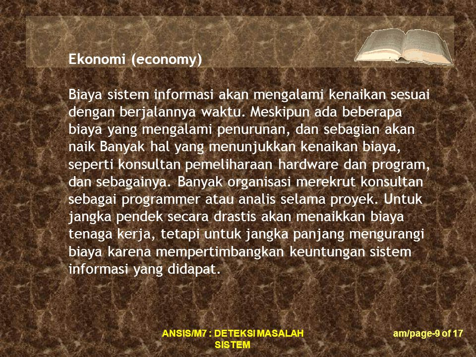 ANSIS/M7 : DETEKSI MASALAH SISTEM am/page-9 of 17 Ekonomi (economy) Biaya sistem informasi akan mengalami kenaikan sesuai dengan berjalannya waktu.