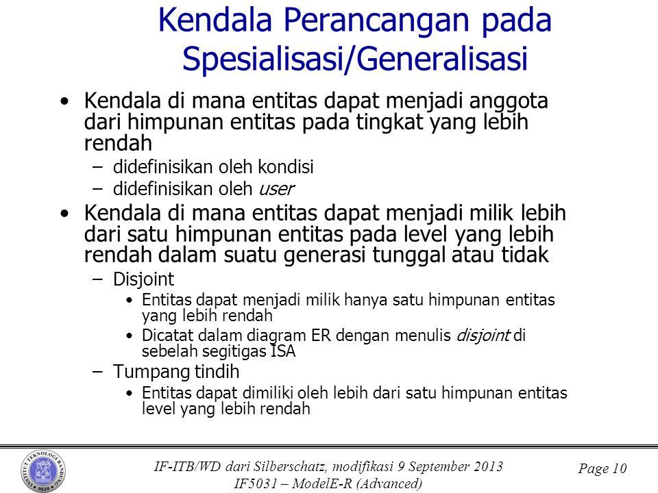 IF-ITB/WD dari Silberschatz, modifikasi 9 September 2013 IF5031 – ModelE-R (Advanced) Page 10 Kendala Perancangan pada Spesialisasi/Generalisasi •Kendala di mana entitas dapat menjadi anggota dari himpunan entitas pada tingkat yang lebih rendah –didefinisikan oleh kondisi –didefinisikan oleh user •Kendala di mana entitas dapat menjadi milik lebih dari satu himpunan entitas pada level yang lebih rendah dalam suatu generasi tunggal atau tidak –Disjoint •Entitas dapat menjadi milik hanya satu himpunan entitas yang lebih rendah •Dicatat dalam diagram ER dengan menulis disjoint di sebelah segitigas ISA –Tumpang tindih •Entitas dapat dimiliki oleh lebih dari satu himpunan entitas level yang lebih rendah