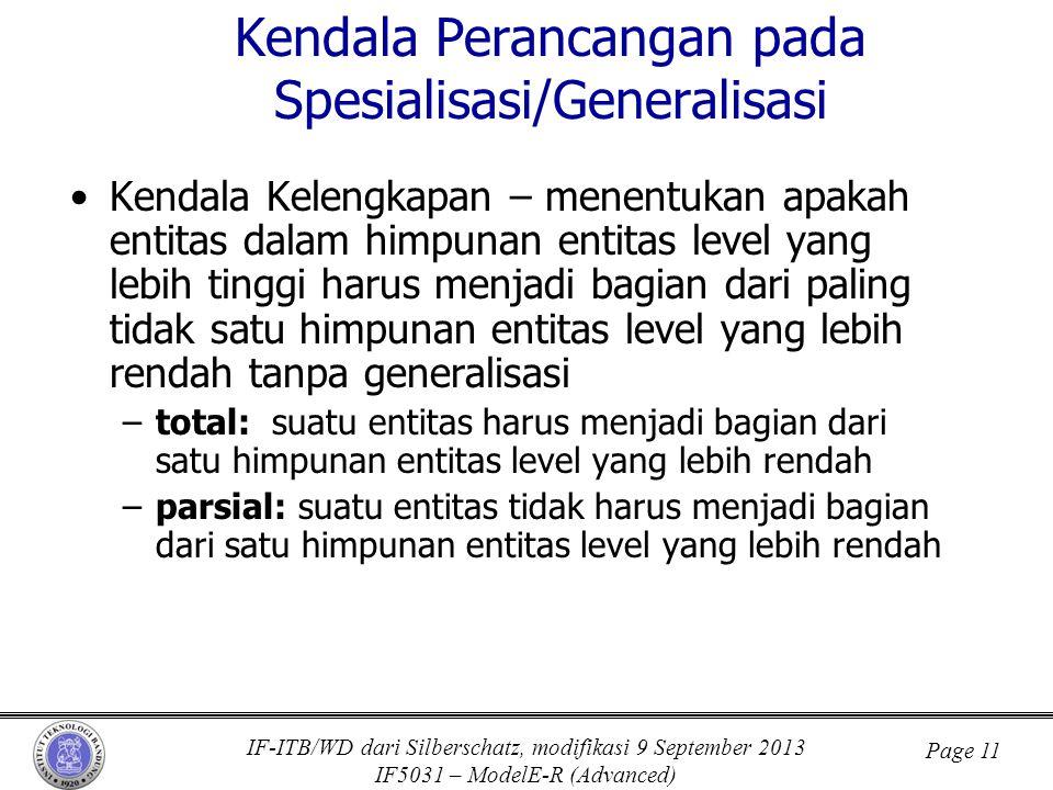 IF-ITB/WD dari Silberschatz, modifikasi 9 September 2013 IF5031 – ModelE-R (Advanced) Page 11 Kendala Perancangan pada Spesialisasi/Generalisasi •Kendala Kelengkapan – menentukan apakah entitas dalam himpunan entitas level yang lebih tinggi harus menjadi bagian dari paling tidak satu himpunan entitas level yang lebih rendah tanpa generalisasi –total: suatu entitas harus menjadi bagian dari satu himpunan entitas level yang lebih rendah –parsial: suatu entitas tidak harus menjadi bagian dari satu himpunan entitas level yang lebih rendah