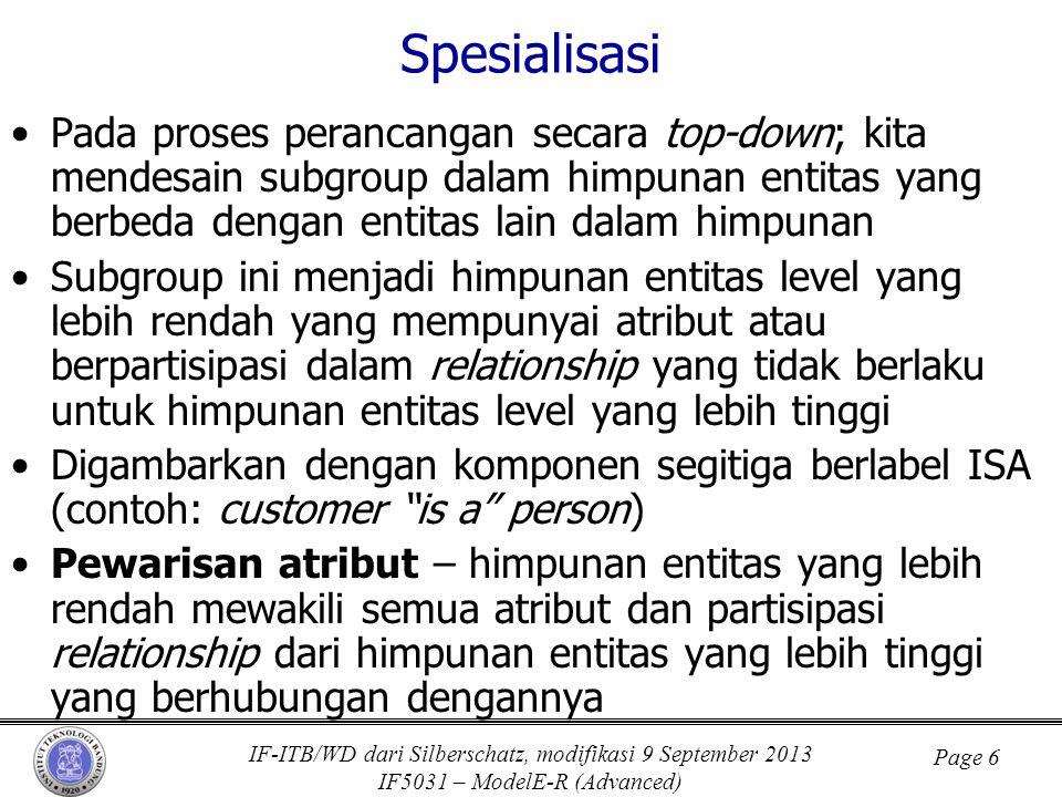 IF-ITB/WD dari Silberschatz, modifikasi 9 September 2013 IF5031 – ModelE-R (Advanced) Page 6 Spesialisasi •Pada proses perancangan secara top-down; kita mendesain subgroup dalam himpunan entitas yang berbeda dengan entitas lain dalam himpunan •Subgroup ini menjadi himpunan entitas level yang lebih rendah yang mempunyai atribut atau berpartisipasi dalam relationship yang tidak berlaku untuk himpunan entitas level yang lebih tinggi •Digambarkan dengan komponen segitiga berlabel ISA (contoh: customer is a person) •Pewarisan atribut – himpunan entitas yang lebih rendah mewakili semua atribut dan partisipasi relationship dari himpunan entitas yang lebih tinggi yang berhubungan dengannya