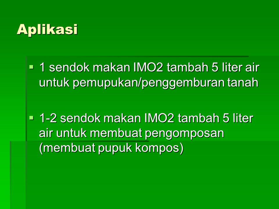 Aplikasi  1 sendok makan IMO2 tambah 5 liter air untuk pemupukan/penggemburan tanah  1-2 sendok makan IMO2 tambah 5 liter air untuk membuat pengompo