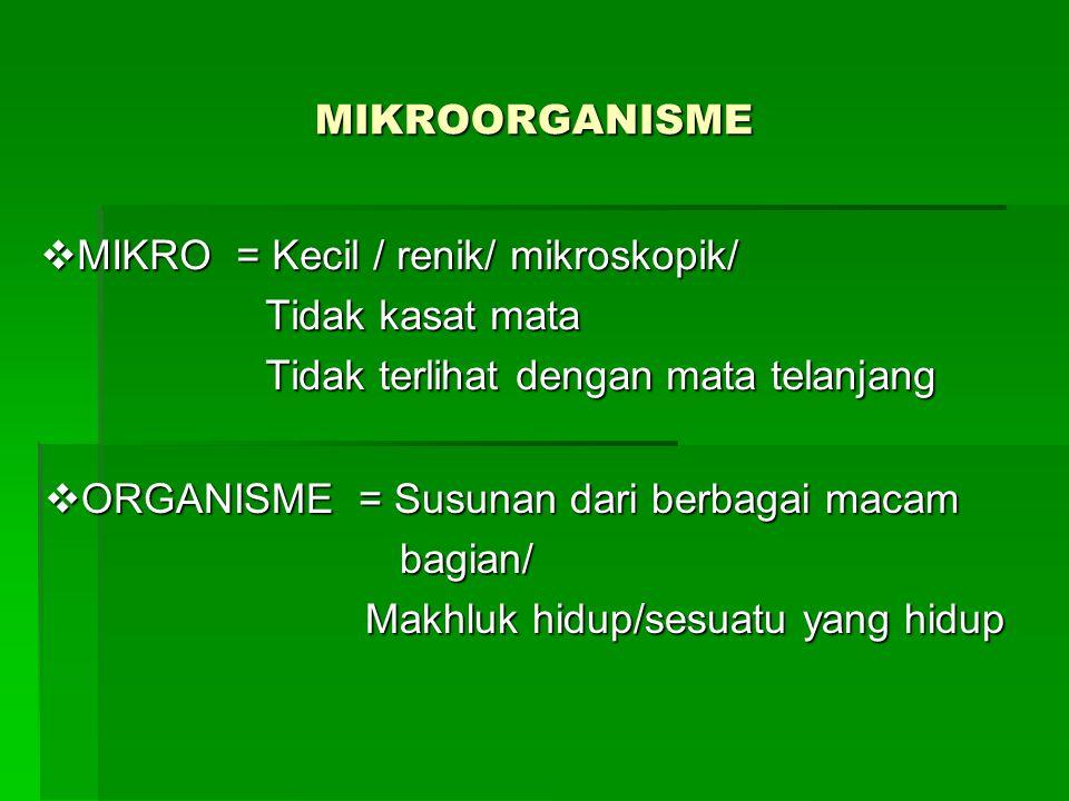 MIKROORGANISME  MIKRO = Kecil / renik/ mikroskopik/ Tidak kasat mata Tidak kasat mata Tidak terlihat dengan mata telanjang Tidak terlihat dengan mata