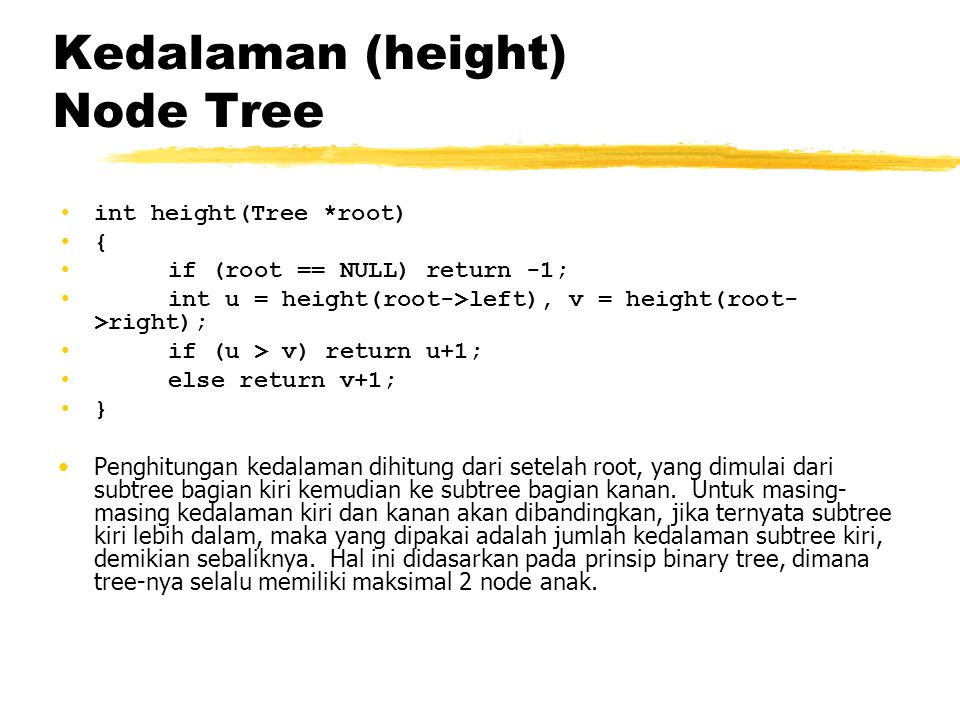 Kedalaman (height) Node Tree •int height(Tree *root) •{ • if (root == NULL) return -1; • int u = height(root->left), v = height(root- >right); • if (u