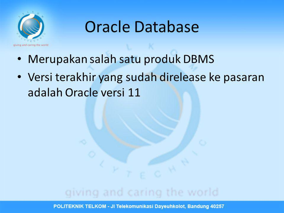 Oracle Database • Merupakan salah satu produk DBMS • Versi terakhir yang sudah direlease ke pasaran adalah Oracle versi 11