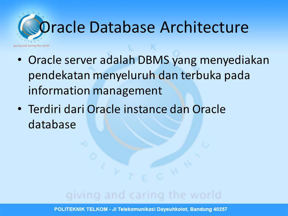 Oracle Database Architecture • Oracle server adalah DBMS yang menyediakan pendekatan menyeluruh dan terbuka pada information management • Terdiri dari
