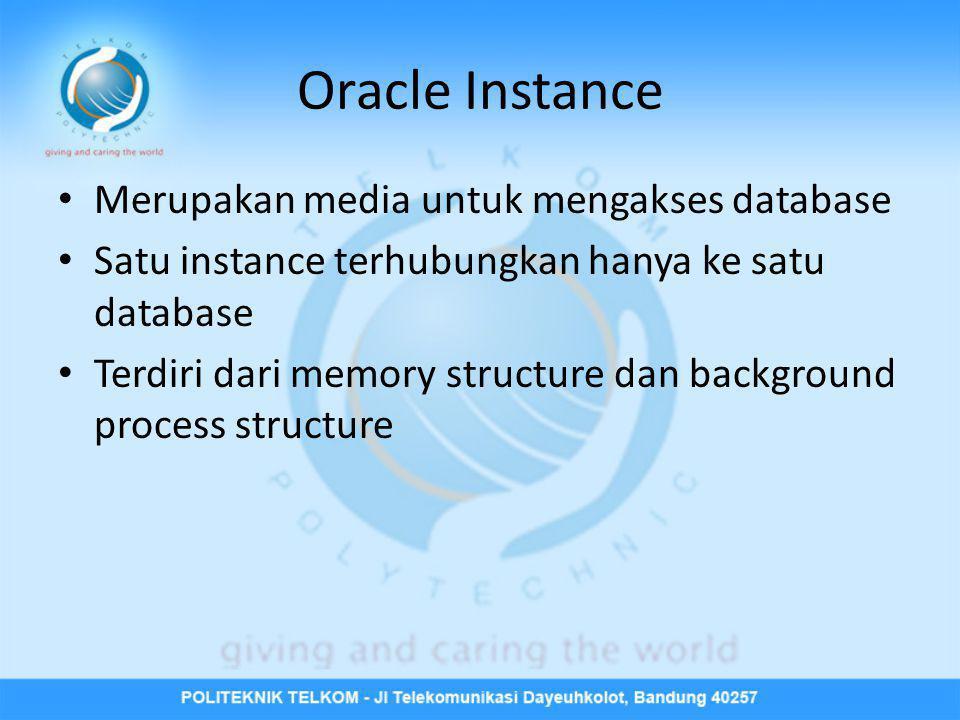 Oracle Instance • Merupakan media untuk mengakses database • Satu instance terhubungkan hanya ke satu database • Terdiri dari memory structure dan bac