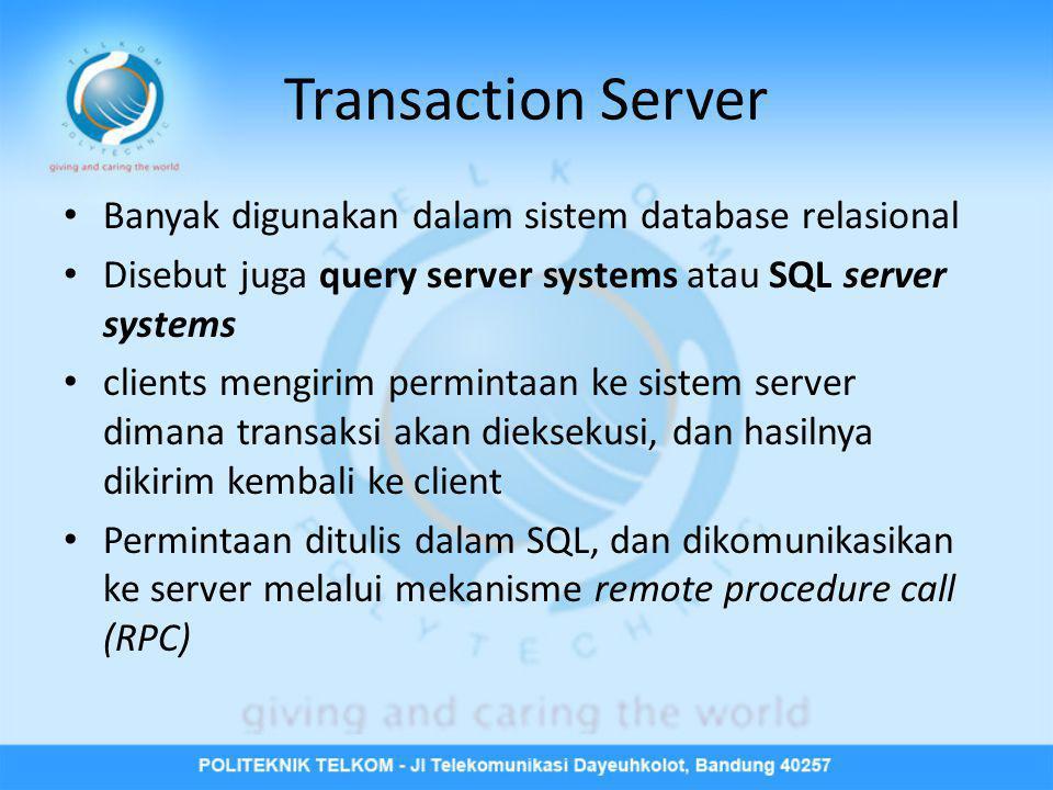 Transaction Server • Banyak digunakan dalam sistem database relasional • Disebut juga query server systems atau SQL server systems • clients mengirim