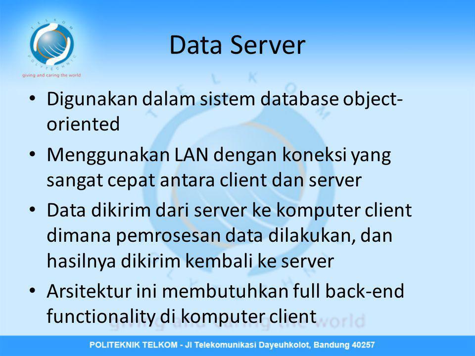 Data Server • Digunakan dalam sistem database object- oriented • Menggunakan LAN dengan koneksi yang sangat cepat antara client dan server • Data diki