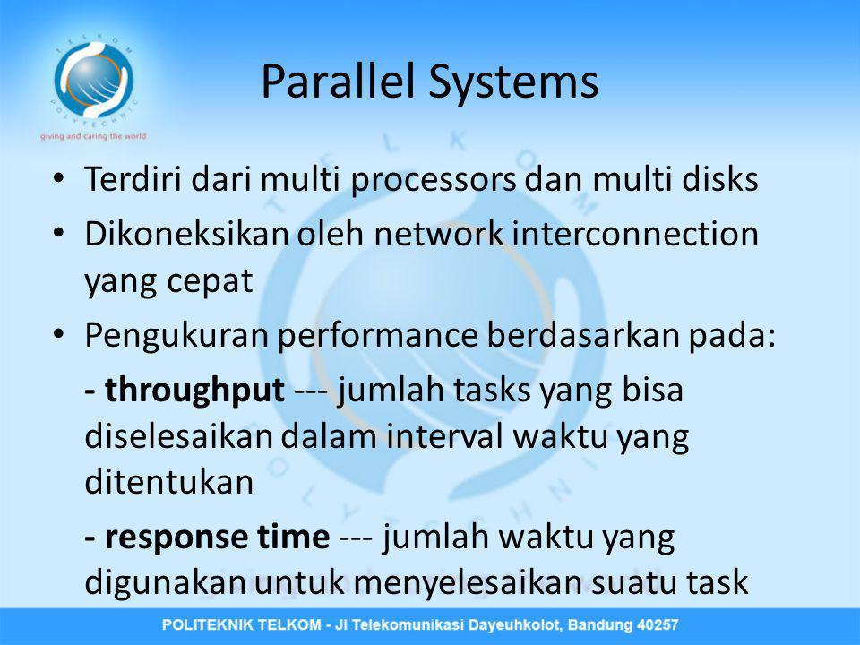 Parallel Systems • Terdiri dari multi processors dan multi disks • Dikoneksikan oleh network interconnection yang cepat • Pengukuran performance berda