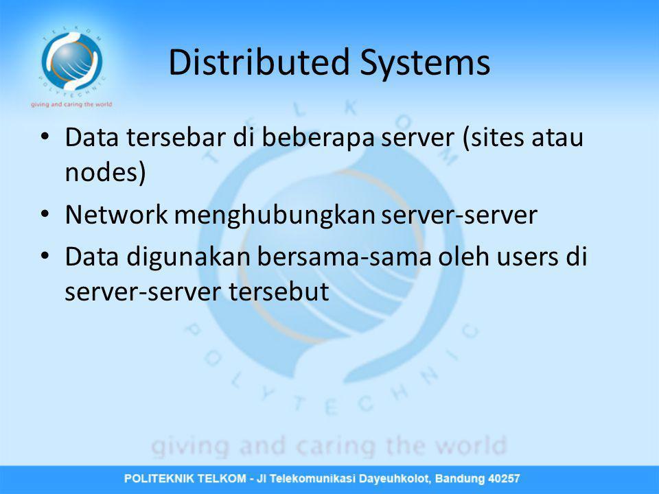 Distributed Systems • Data tersebar di beberapa server (sites atau nodes) • Network menghubungkan server-server • Data digunakan bersama-sama oleh use