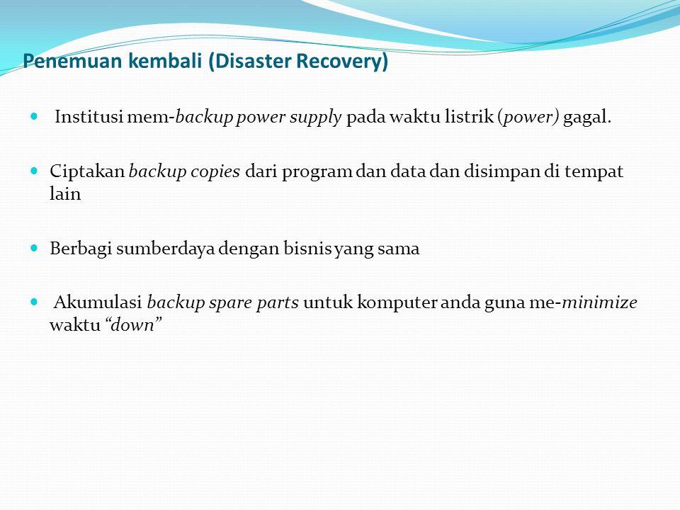 Penemuan kembali (Disaster Recovery)  Institusi mem-backup power supply pada waktu listrik (power) gagal.  Ciptakan backup copies dari program dan d