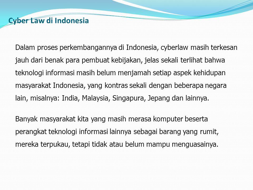 Dalam proses perkembangannya di Indonesia, cyberlaw masih terkesan jauh dari benak para pembuat kebijakan, jelas sekali terlihat bahwa teknologi infor
