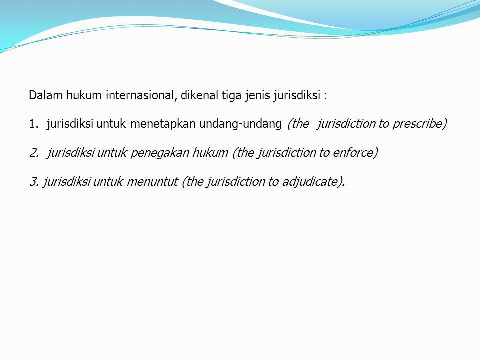 Dalam hukum internasional, dikenal tiga jenis jurisdiksi : 1.jurisdiksi untuk menetapkan undang-undang (thejurisdiction to prescribe) 2.jurisdiksi unt