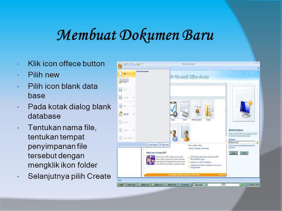 Membuat Dokumen Baru • Klik icon offece button • Pilih new • Pilih icon blank data base • Pada kotak dialog blank database • Tentukan nama file, tentukan tempat penyimpanan file tersebut dengan mengklik ikon folder • Selanjutnya pilih Create