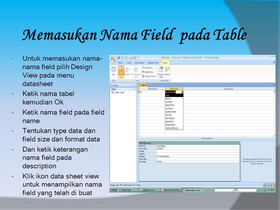 Memasukan Nama Field pada Table • Untuk memasukan nama- nama field pilih Design View pada menu datasheet • Ketik nama tabel kemudian Ok • Ketik nama field pada field name • Tentukan type data dan field size dan format data • Dan ketik keterangan nama field pada description • Klik ikon data sheet view untuk menampilkan nama field yang telah di buat
