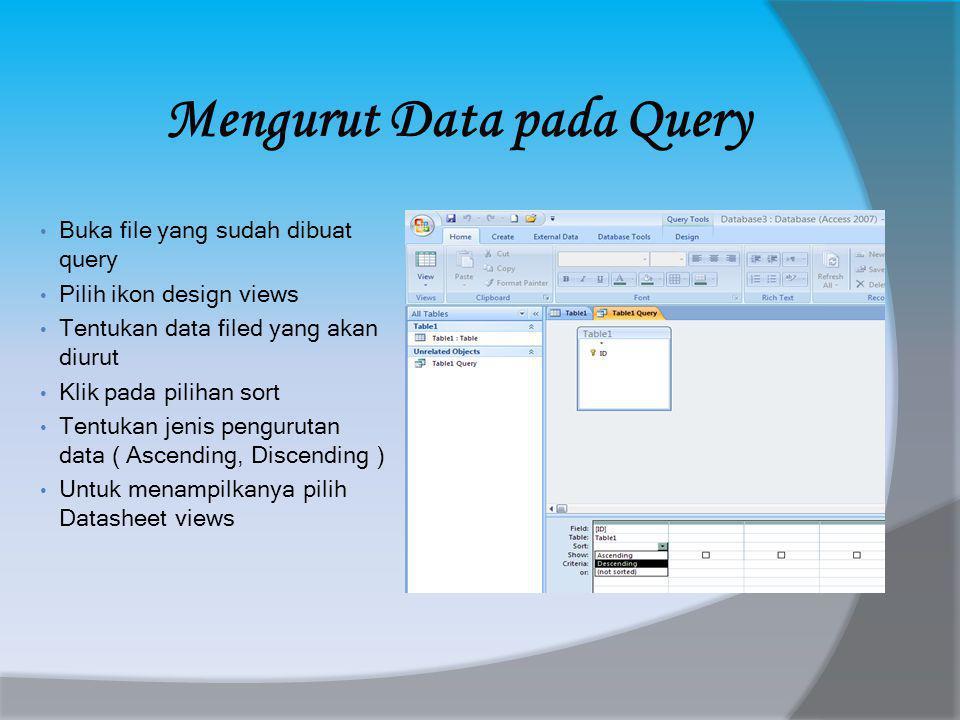 Mengurut Data pada Query • Buka file yang sudah dibuat query • Pilih ikon design views • Tentukan data filed yang akan diurut • Klik pada pilihan sort • Tentukan jenis pengurutan data ( Ascending, Discending ) • Untuk menampilkanya pilih Datasheet views