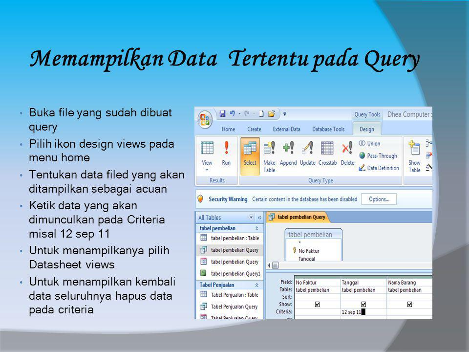 Memampilkan Data Tertentu pada Query • Buka file yang sudah dibuat query • Pilih ikon design views pada menu home • Tentukan data filed yang akan ditampilkan sebagai acuan • Ketik data yang akan dimunculkan pada Criteria misal 12 sep 11 • Untuk menampilkanya pilih Datasheet views • Untuk menampilkan kembali data seluruhnya hapus data pada criteria
