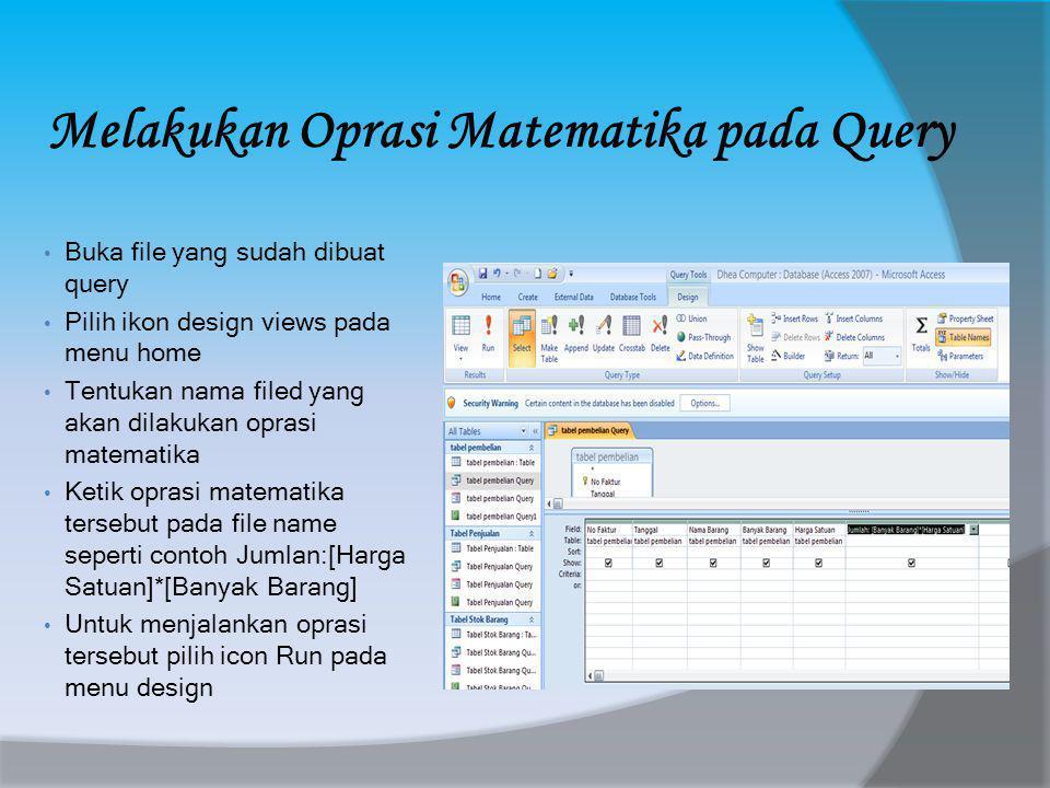 Melakukan Oprasi Matematika pada Query • Buka file yang sudah dibuat query • Pilih ikon design views pada menu home • Tentukan nama filed yang akan dilakukan oprasi matematika • Ketik oprasi matematika tersebut pada file name seperti contoh Jumlan:[Harga Satuan]*[Banyak Barang] • Untuk menjalankan oprasi tersebut pilih icon Run pada menu design