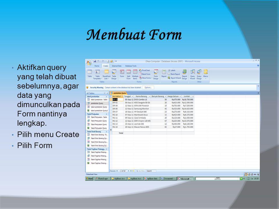 Membuat Form • Aktifkan query yang telah dibuat sebelumnya, agar data yang dimunculkan pada Form nantinya lengkap.