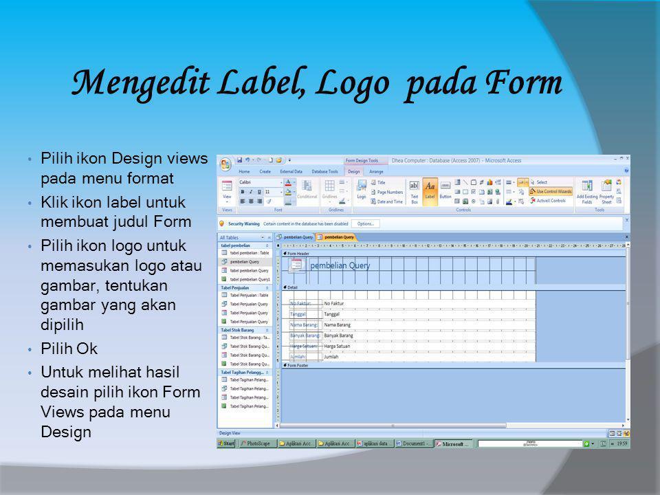 Mengedit Label, Logo pada Form • Pilih ikon Design views pada menu format • Klik ikon label untuk membuat judul Form • Pilih ikon logo untuk memasukan logo atau gambar, tentukan gambar yang akan dipilih • Pilih Ok • Untuk melihat hasil desain pilih ikon Form Views pada menu Design