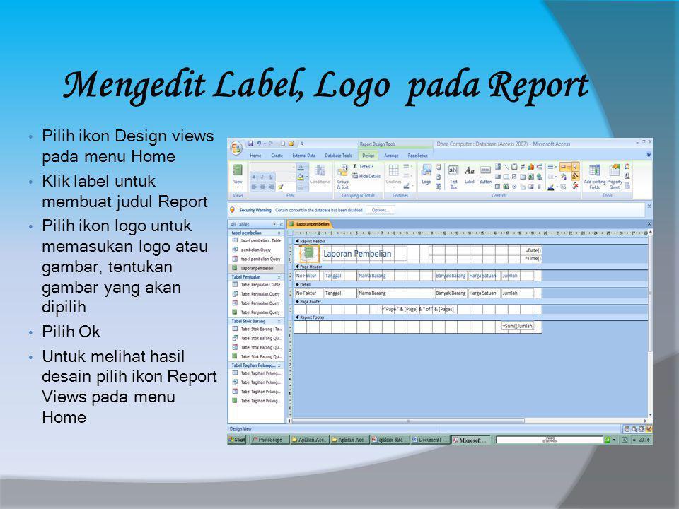 Mengedit Label, Logo pada Report • Pilih ikon Design views pada menu Home • Klik label untuk membuat judul Report • Pilih ikon logo untuk memasukan logo atau gambar, tentukan gambar yang akan dipilih • Pilih Ok • Untuk melihat hasil desain pilih ikon Report Views pada menu Home