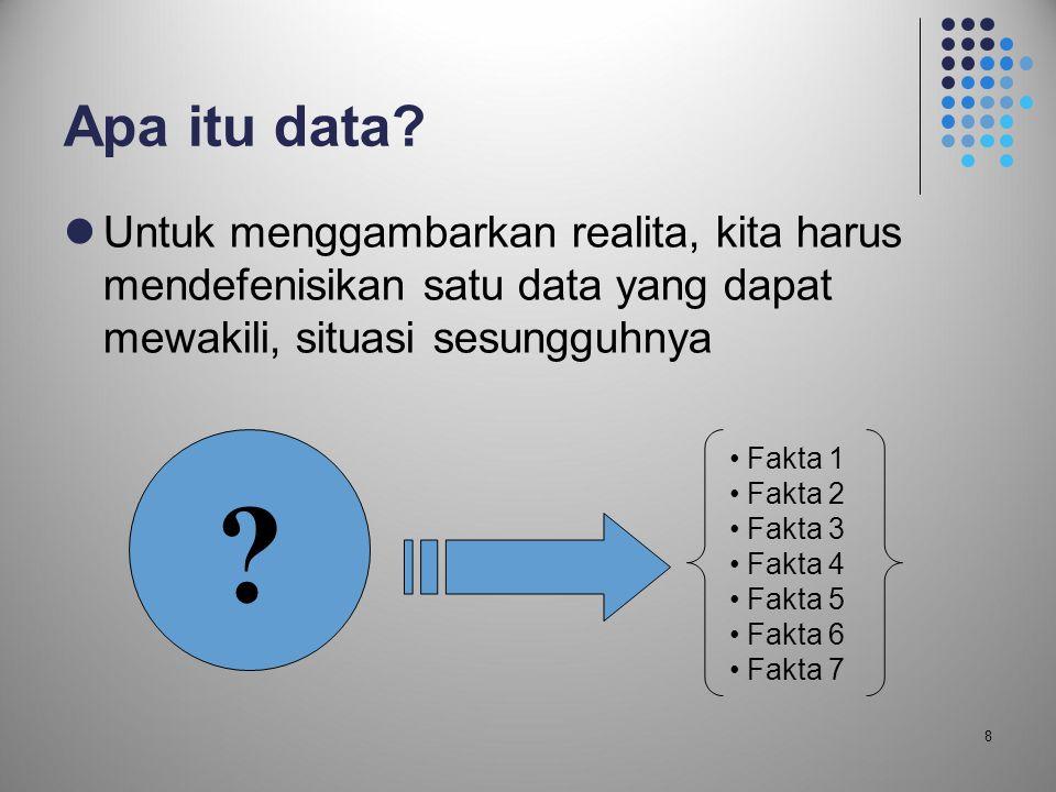 8 Apa itu data?  Untuk menggambarkan realita, kita harus mendefenisikan satu data yang dapat mewakili, situasi sesungguhnya ? • Fakta 1 • Fakta 2 • F