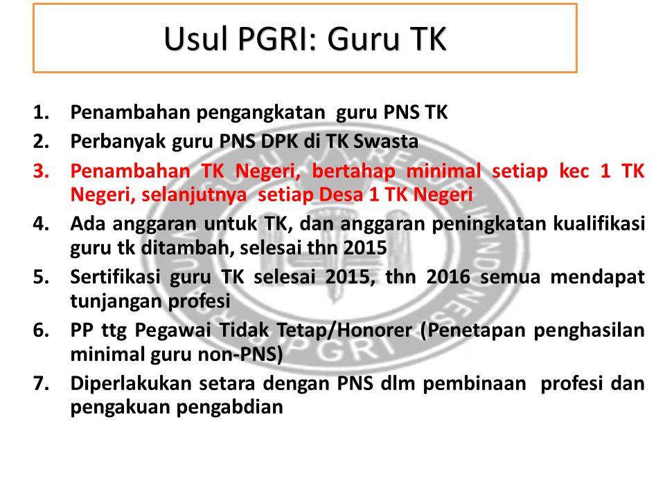 Usul PGRI: Guru TK 1.Penambahan pengangkatan guru PNS TK 2.Perbanyak guru PNS DPK di TK Swasta 3.Penambahan TK Negeri, bertahap minimal setiap kec 1 T