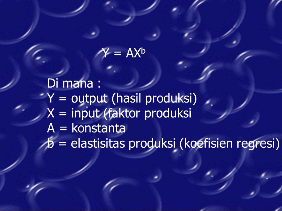 Y = AX b Di mana : Y = output (hasil produksi) X = input (faktor produksi A = konstanta b = elastisitas produksi (koefisien regresi)