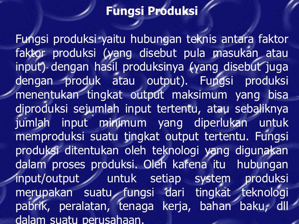 Fungsi Produksi Fungsi produksi yaitu hubungan teknis antara faktor faktor produksi (yang disebut pula masukan atau input) dengan hasil produksinya (y